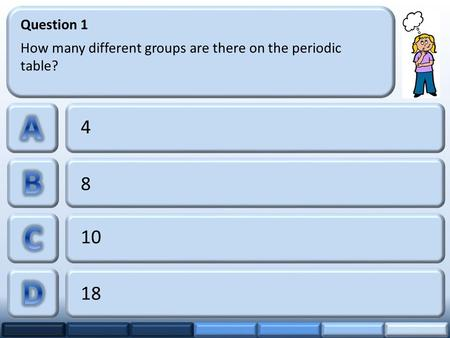 4 8 10 18 Question 1 How many different groups are there on the periodic table?