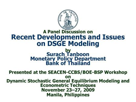 A Panel Discussion on Recent Developments and Issues on DSGE Modeling by Surach Tanboon Monetary Policy Department Bank of Thailand Presented at the SEACEN-CCBS/BOE-BSP.