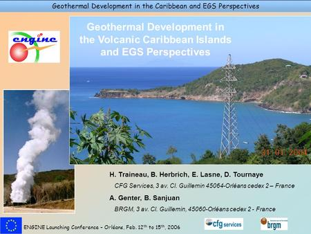 Geothermal Development in the Caribbean and EGS Perspectives ENGINE Launching Conference – Orléans, Feb. 12 th to 15 th, 2006 H. Traineau, B. Herbrich,