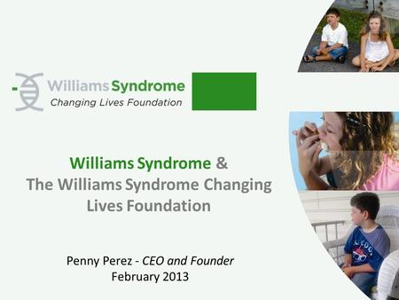 Williams Syndrome & The Williams Syndrome Changing Lives Foundation Penny Perez - CEO and Founder February 2013.