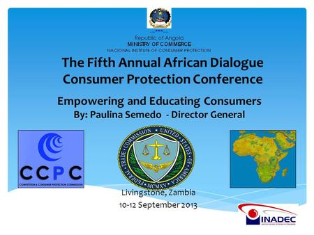 Empowering and Educating Consumers By: Paulina Semedo - Director General The Fifth Annual African Dialogue Consumer Protection Conference Livingstone,