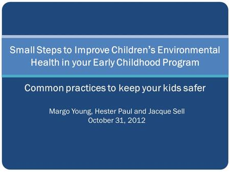 Small Steps to Improve Children's Environmental Health in your Early Childhood Program Common practices to keep your kids safer Margo Young, Hester Paul.