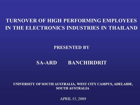 TURNOVER OF HIGH PERFORMING EMPLOYEES IN THE ELECTRONICS INDUSTRIES IN THAILAND PRESENTED BY SA-ARD BANCHIRDRIT UNIVERSITY OF SOUTH AUSTRALIA, WEST CITY.