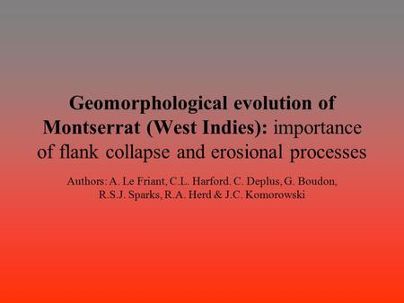 Geomorphological evolution of Montserrat (West Indies): importance of flank collapse and erosional processes Authors: A. Le Friant, C.L. Harford. C. Deplus,