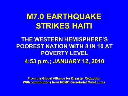 M7.0 EARTHQUAKE STRIKES HAITI THE WESTERN HEMISPHERE'S POOREST NATION WITH 8 IN 10 AT POVERTY LEVEL 4:53 p.m.; JANUARY 12, 2010 From the Global Alliance.