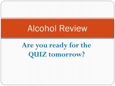 Are you ready for the QUIZ tomorrow? Alcohol Review.