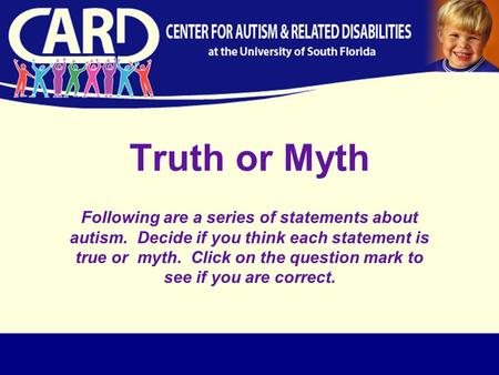 Truth or Myth Following are a series of statements about autism. Decide if you think each statement is true or myth. Click on the question mark to see.