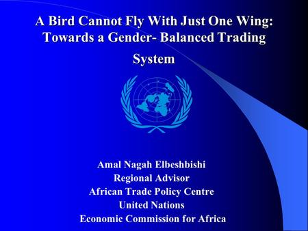 A Bird Cannot Fly With Just One Wing: Towards a Gender- Balanced Trading System Amal Nagah Elbeshbishi Regional Advisor African Trade Policy Centre United.