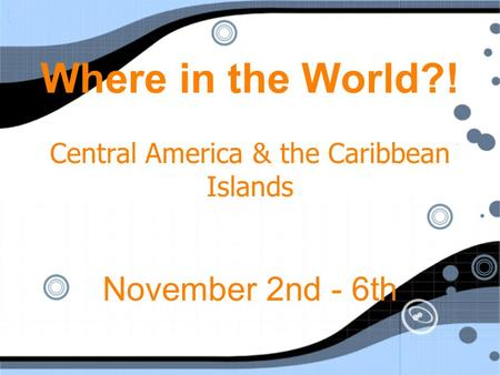 Where in the World?! Central America & the Caribbean Islands November 2nd - 6th.