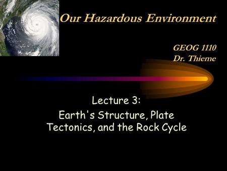 Lecture 3: Earth's Structure, Plate Tectonics, and the Rock Cycle Our Hazardous Environment GEOG 1110 Dr. Thieme.