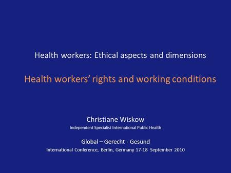 Health workers: Ethical aspects and dimensions Health workers' rights and working conditions Christiane Wiskow Independent Specialist International Public.