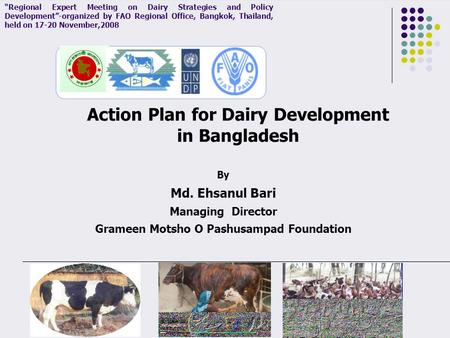 "By Md. Ehsanul Bari Managing Director Grameen Motsho O Pashusampad Foundation Action Plan for Dairy Development in Bangladesh ""Regional Expert Meeting."