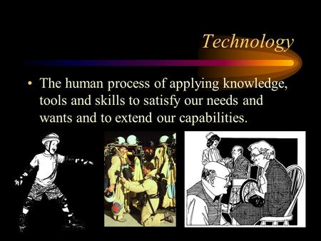 Technology The human process of applying knowledge, tools and skills to satisfy our needs and wants and to extend our capabilities.