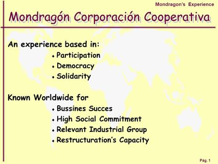 Pág. 1 Mondragon's Experience Mondragón Corporación Cooperativa An experience based in:  Participation  Democracy  Solidarity Known Worldwide for 