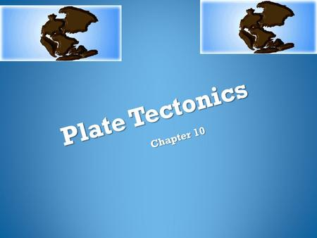 Plate Tectonics Chapter 10. ACTIVITY PLATE TECTONIC PUZZLE 1. Reconstruct Pangaea 2. What evidence led to your conclusion? 3. What landmasses logically.