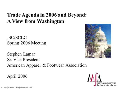 © Copyright AAFA. All rights reserved. 2006 Trade Agenda in 2006 and Beyond: A View from Washington ISC/SCLC Spring 2006 Meeting Stephen Lamar Sr. Vice.