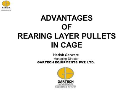 ADVANTAGES OF REARING LAYER PULLETS IN CAGE Harish Garware Managing Director GARTECH EQUIPMENTS PVT. LTD.
