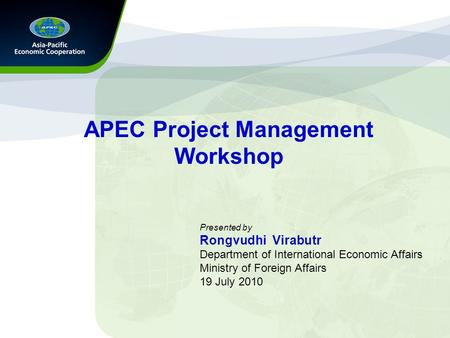 APEC Project Management Workshop Presented by Rongvudhi Virabutr Department of International Economic Affairs Ministry of Foreign Affairs 19 July 2010.