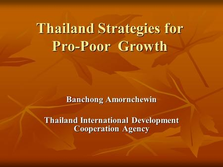 Thailand Strategies for Pro-Poor Growth Banchong Amornchewin Thailand International Development Cooperation Agency.