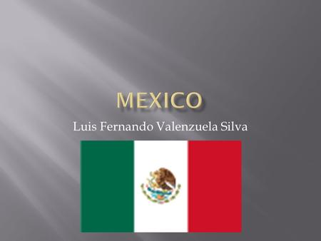 Luis Fernando Valenzuela Silva.  The United Mexican States commonly known as Mexico, is bordered on the north by United States, on the south-west by.