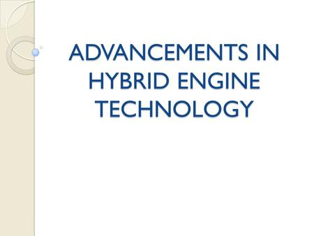 ADVANCEMENTS IN HYBRID ENGINE TECHNOLOGY. Introduction Definition Need for hybrid engines Brief History.