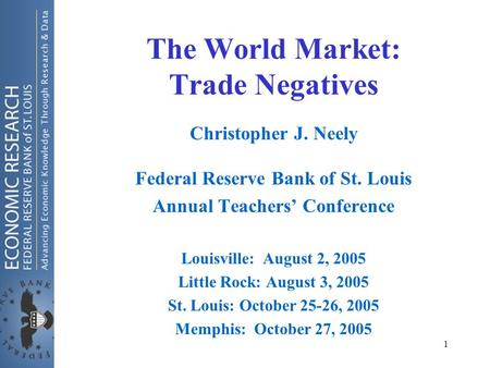 1 The World Market: Trade Negatives Christopher J. Neely Federal Reserve Bank of St. Louis Annual Teachers' Conference Louisville: August 2, 2005 Little.