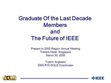 Graduate Of the Last Decade Members and The Future of IEEE Present to 2005 Region Annual Meeting Traders Hotel, Singapore March 30, 2005 Tuptim Angkaew.