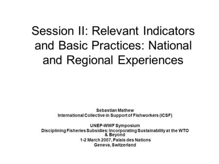Session II: Relevant Indicators and Basic Practices: National and Regional Experiences Sebastian Mathew International Collective in Support of Fishworkers.