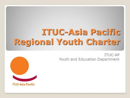 ITUC-Asia Pacific Regional Youth Charter ITUC-AP Youth and Education Department ITUC-Asia Pacific.