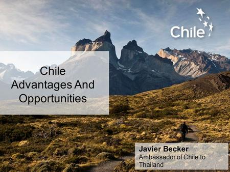 Chile Advantages And Opportunities Javier Becker Ambassador of Chile to Thailand.