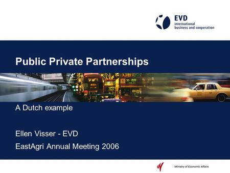 Public Private Partnerships A Dutch example Ellen Visser - EVD EastAgri Annual Meeting 2006.