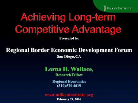 Achieving Long-term Competitive Advantage Regional Economics (310) 570 4619 www.milkeninstitute.org February 24, 2006 Lorna H. Wallace, Research Fellow.