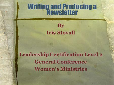 Writing and Producing a Newsletter By Iris Stovall Leadership Certification Level 2 General Conference Women's Ministries.