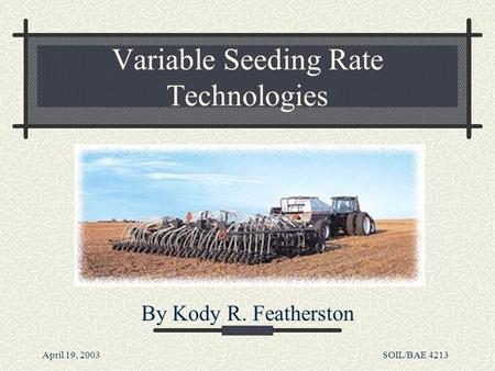 April 19, 2003SOIL/BAE 4213 Variable Seeding Rate Technologies By Kody R. Featherston.