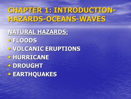 CHAPTER 1: INTRODUCTION- HAZARDS-<strong>OCEANS</strong>-<strong>WAVES</strong> NATURAL HAZARDS: FLOODS FLOODS VOLCANIC ERUPTIONS VOLCANIC ERUPTIONS HURRICANE HURRICANE DROUGHT DROUGHT.