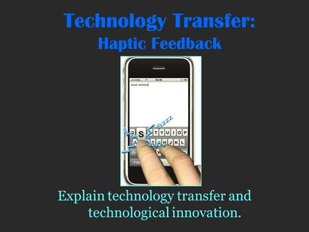 Technology Transfer: Haptic Feedback Explain technology transfer and technological innovation.