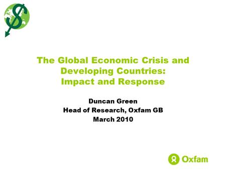 Duncan Green Head of Research, Oxfam GB March 2010 The Global Economic Crisis and Developing Countries: Impact and Response.