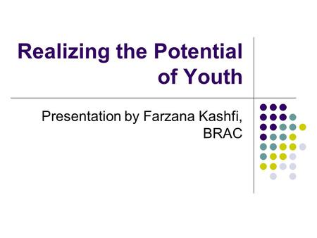 Realizing the Potential of Youth Presentation by Farzana Kashfi, BRAC.