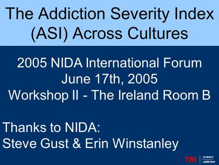 The Addiction Severity Index (ASI) Across Cultures TRI science addiction 2005 NIDA International Forum June 17th, 2005 Workshop II - The Ireland Room B.