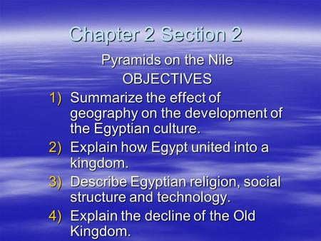 Chapter 2 Section 2 Pyramids on the Nile OBJECTIVES 1)Summarize the effect of geography on the development of the Egyptian culture. 2)Explain how Egypt.