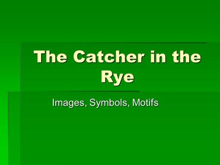 The Catcher in the Rye Images, Symbols, Motifs. Image, Symbol, Motif  Image—you can picture/see this, it appeals to your senses  Symbol—something that.
