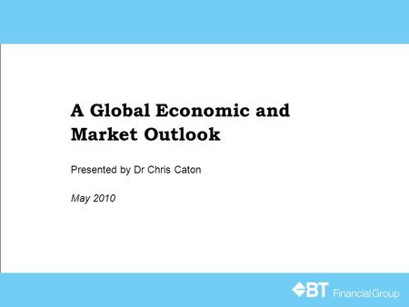 A Global Economic and Market Outlook May 2010 Presented by Dr Chris Caton.