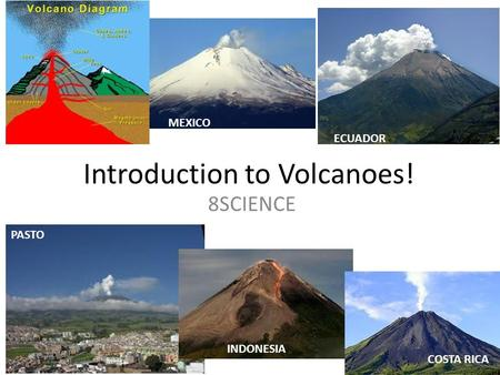 Introduction to Volcanoes! 8SCIENCE ECUADOR PASTO INDONESIA MEXICO COSTA RICA.