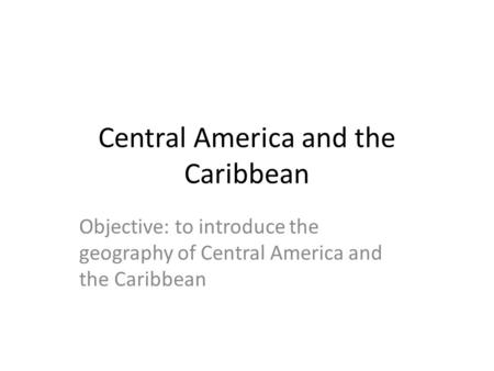 Central America and the Caribbean Objective: to introduce the geography of Central America and the Caribbean.