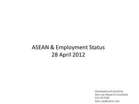 Developed and shared by Kem Ley, Research Consultant 012 78 70 84 ASEAN & Employment Status 28 April 2012.
