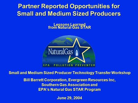 Partner Reported Opportunities for Small and Medium Sized Producers Lessons Learned from Natural Gas STAR Small and Medium Sized Producer Technology Transfer.