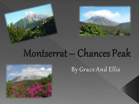  Montserrat is a small island in the Caribbean. There is a volcanic area located in the south of the island on Soufriere Hills called Chances Peak. 