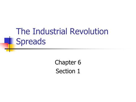 The Industrial Revolution Spreads Chapter 6 Section 1.
