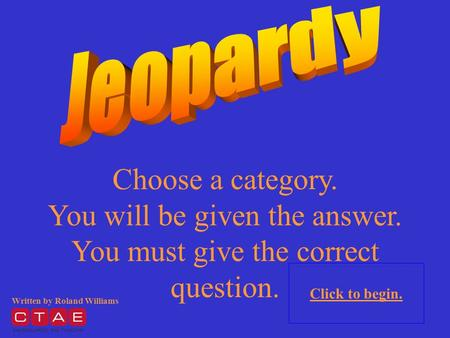 Choose a category. You will be given the answer. You must give the correct question. Click to begin. Written by Roland Williams.