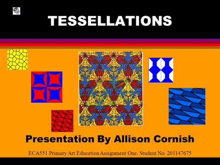 TESSELLATIONS Presentation By Allison Cornish ECA551 Primary Art Education Assignment One. Student No. 201147675.